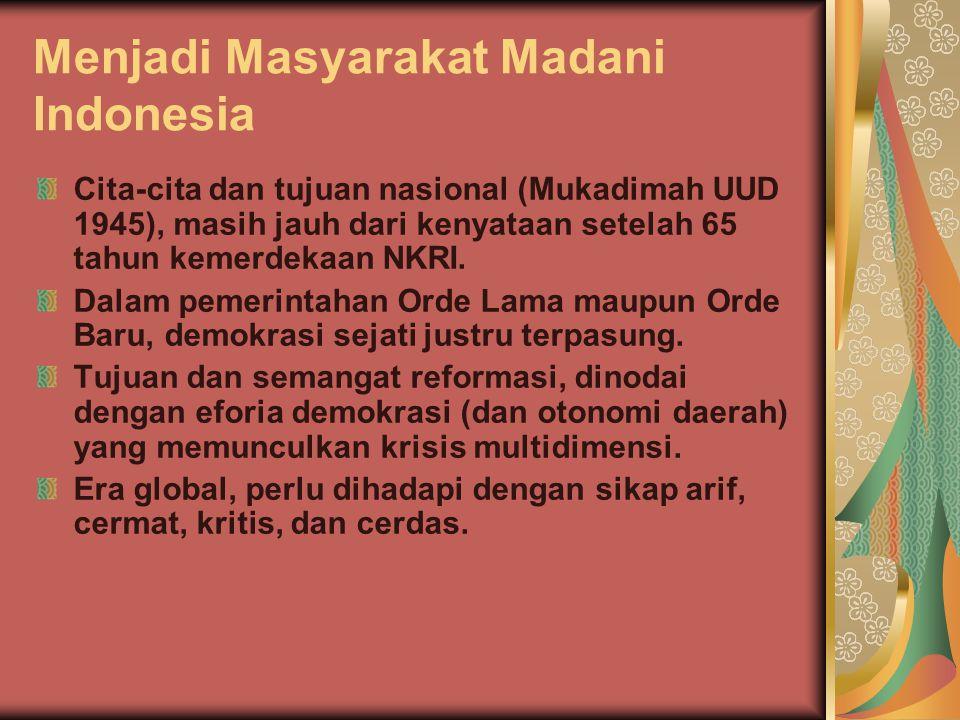 Menjadi Masyarakat Madani Indonesia Cita-cita dan tujuan nasional (Mukadimah UUD 1945), masih jauh dari kenyataan setelah 65 tahun kemerdekaan NKRI. D