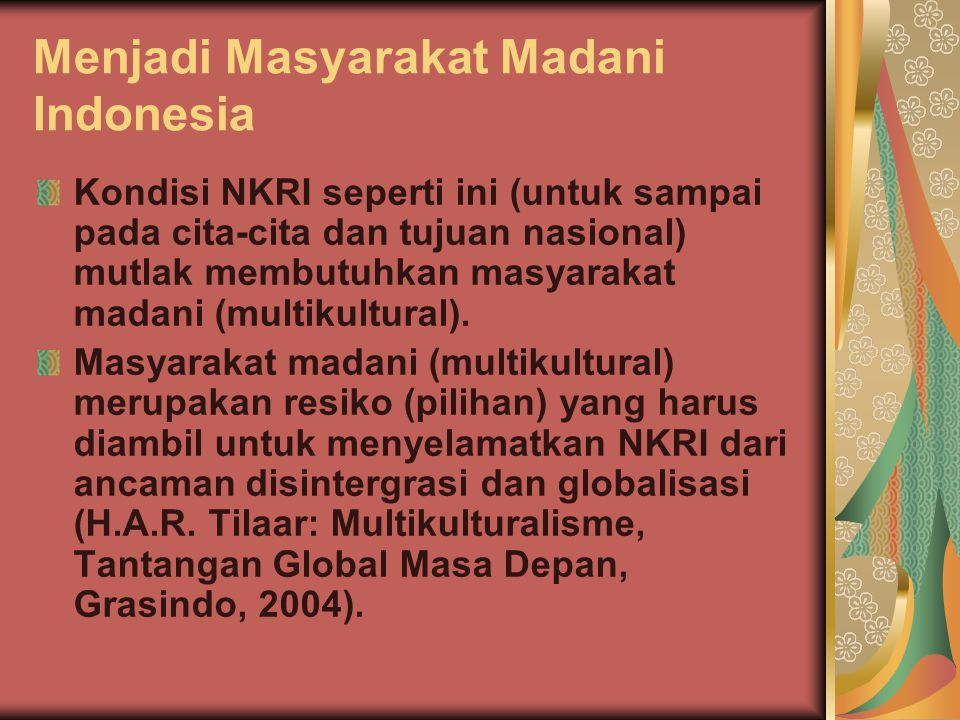 Menjadi Masyarakat Madani Indonesia Kondisi NKRI seperti ini (untuk sampai pada cita-cita dan tujuan nasional) mutlak membutuhkan masyarakat madani (m