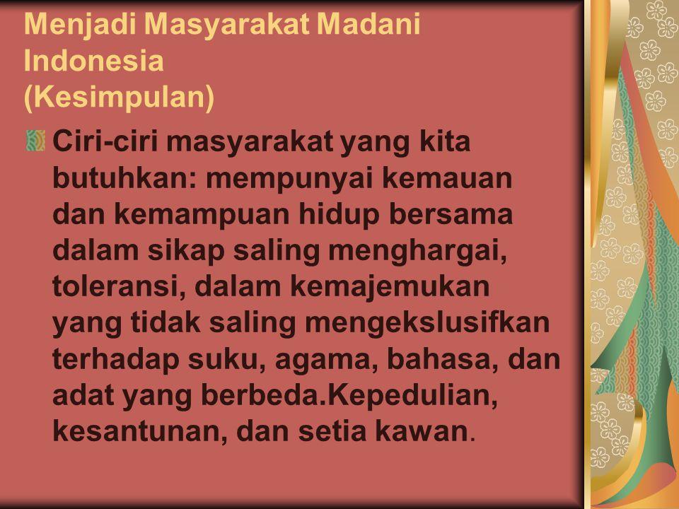 Menjadi Masyarakat Madani Indonesia (Kesimpulan) Ciri-ciri masyarakat yang kita butuhkan: mempunyai kemauan dan kemampuan hidup bersama dalam sikap sa