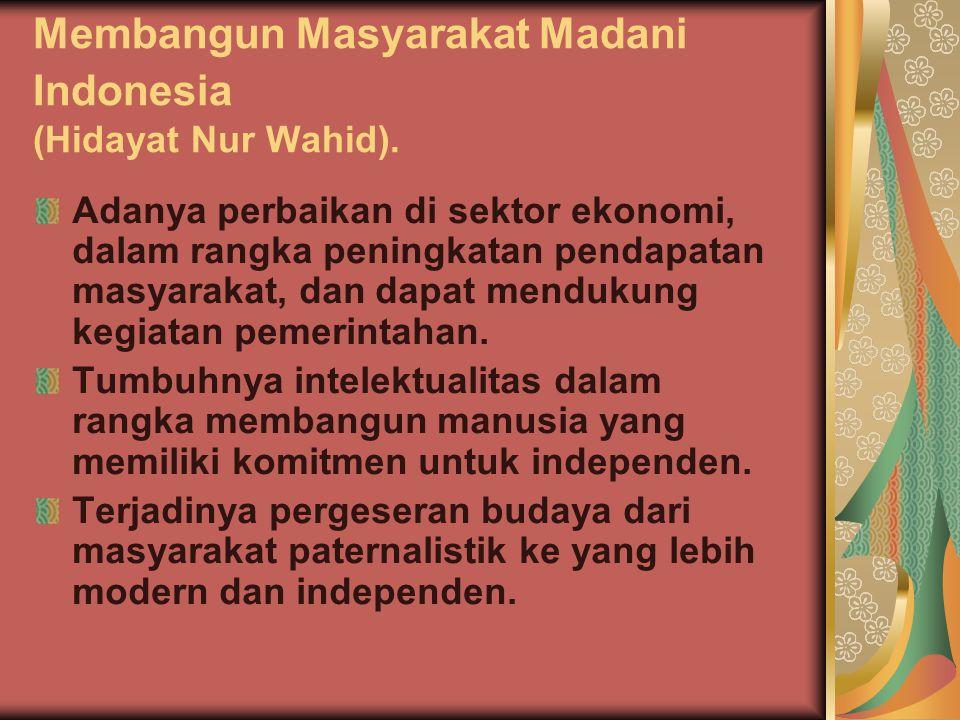 Membangun Masyarakat Madani Indonesia (Hidayat Nur Wahid). Adanya perbaikan di sektor ekonomi, dalam rangka peningkatan pendapatan masyarakat, dan dap