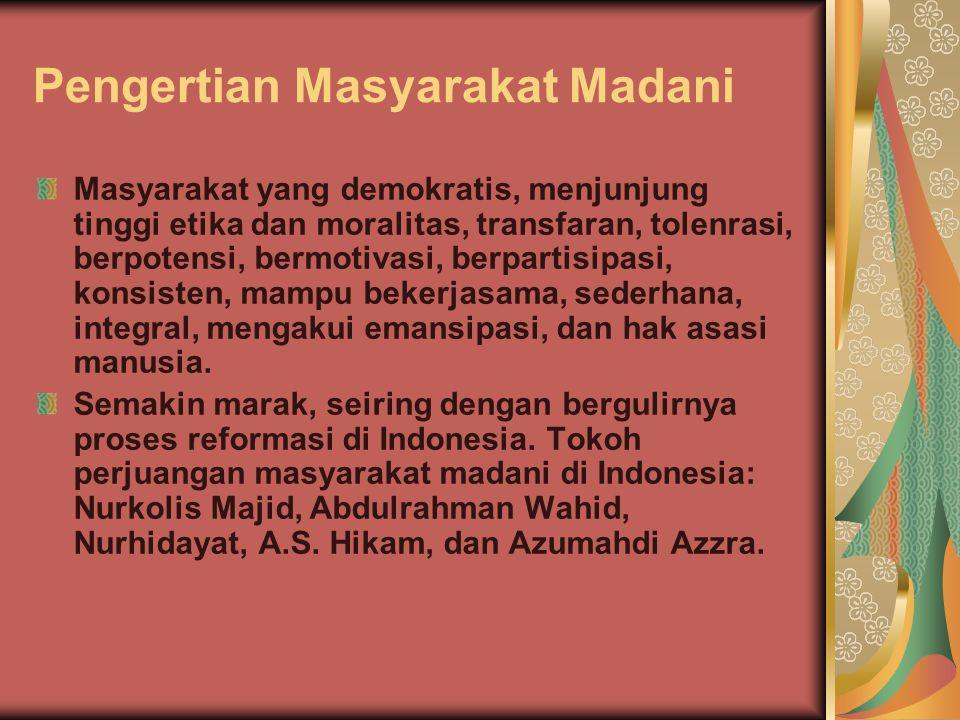 Pengertian Masyarakat Madani Masyarakat yang demokratis, menjunjung tinggi etika dan moralitas, transfaran, tolenrasi, berpotensi, bermotivasi, berpar