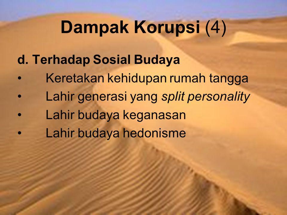 Dampak Korupsi (4) d. Terhadap Sosial Budaya Keretakan kehidupan rumah tangga Lahir generasi yang split personality Lahir budaya keganasan Lahir buday