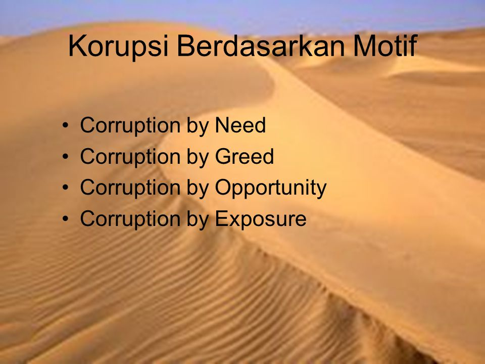 Korupsi Berdasarkan Motif Corruption by Need Corruption by Greed Corruption by Opportunity Corruption by Exposure