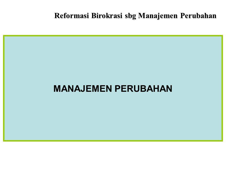 Reformasi Birokrasi sbg Manajemen Perubahan Reformasi Birokrasi adalah proses menata-ulang, mengubah, memperbaiki, dan menyempurnakan birokrasi agar m