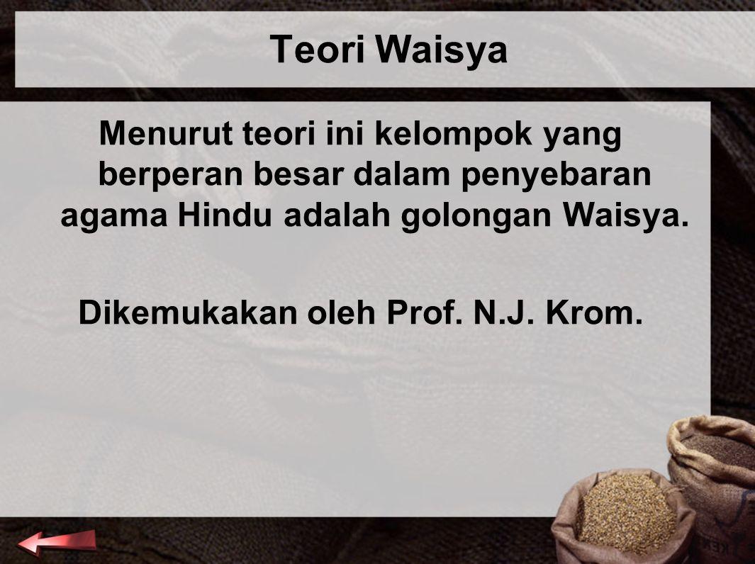 Teori Waisya Menurut teori ini kelompok yang berperan besar dalam penyebaran agama Hindu adalah golongan Waisya. Dikemukakan oleh Prof. N.J. Krom.