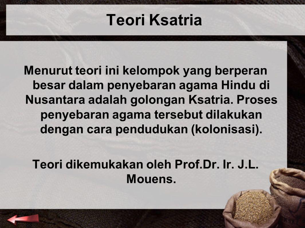 Teori Ksatria Menurut teori ini kelompok yang berperan besar dalam penyebaran agama Hindu di Nusantara adalah golongan Ksatria. Proses penyebaran agam