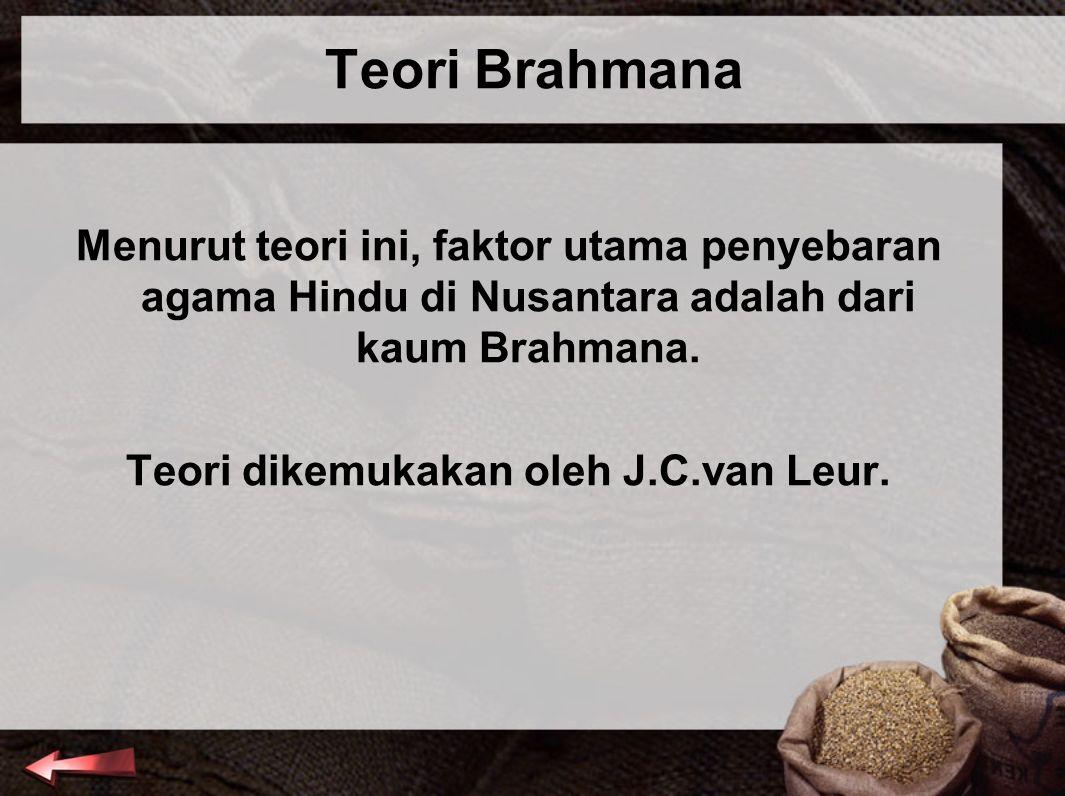 Teori Brahmana Menurut teori ini, faktor utama penyebaran agama Hindu di Nusantara adalah dari kaum Brahmana. Teori dikemukakan oleh J.C.van Leur.