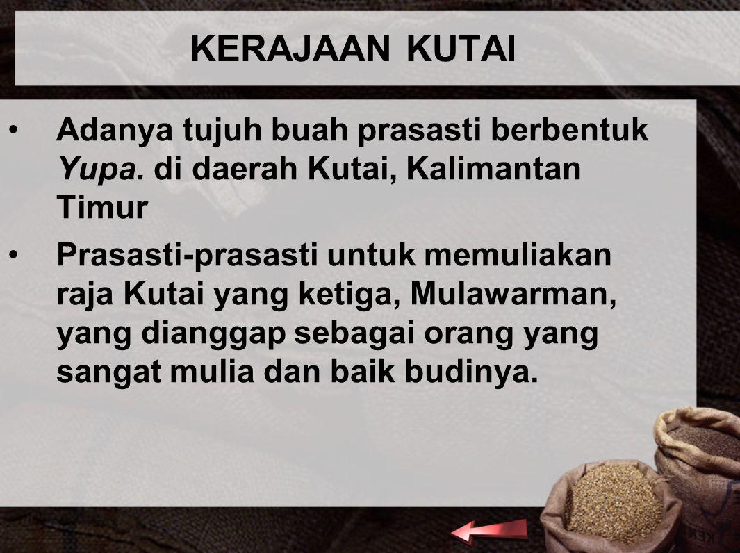 KERAJAAN KUTAI Adanya tujuh buah prasasti berbentuk Yupa. di daerah Kutai, Kalimantan Timur Prasasti-prasasti untuk memuliakan raja Kutai yang ketiga,