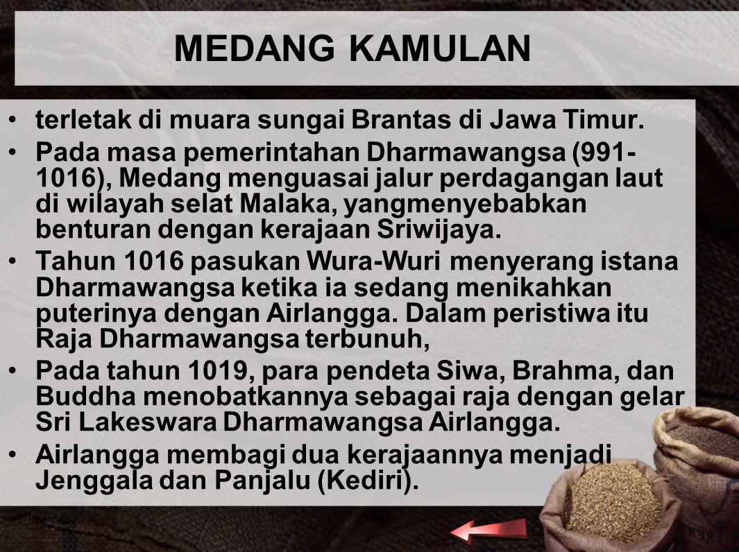MEDANG KAMULAN terletak di muara sungai Brantas di Jawa Timur. Pada masa pemerintahan Dharmawangsa (991- 1016), Medang menguasai jalur perdagangan lau