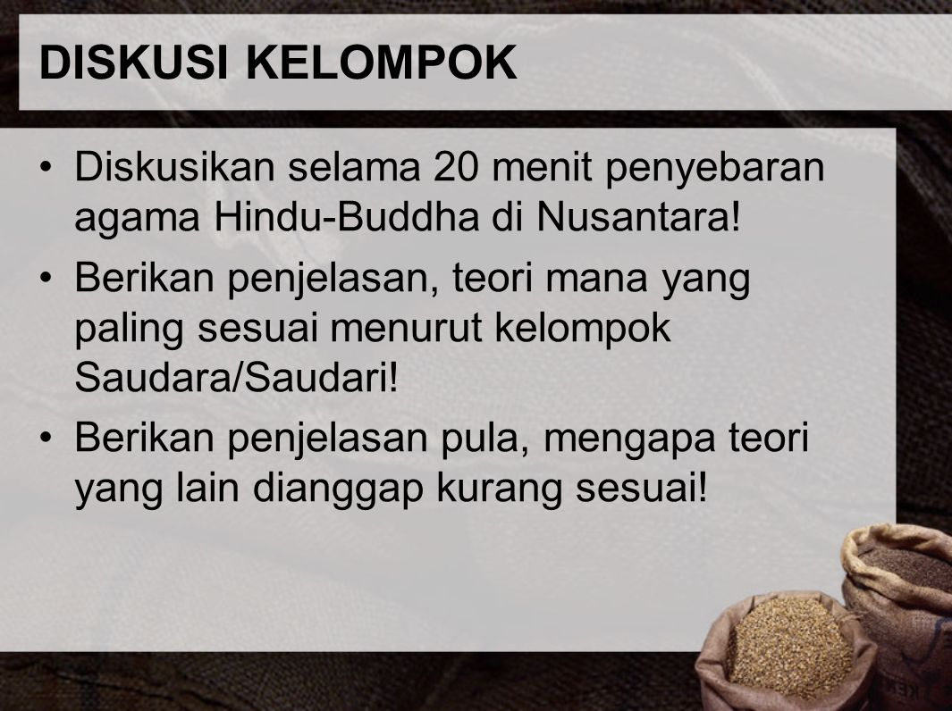 DISKUSI KELOMPOK Diskusikan selama 20 menit penyebaran agama Hindu-Buddha di Nusantara! Berikan penjelasan, teori mana yang paling sesuai menurut kelo