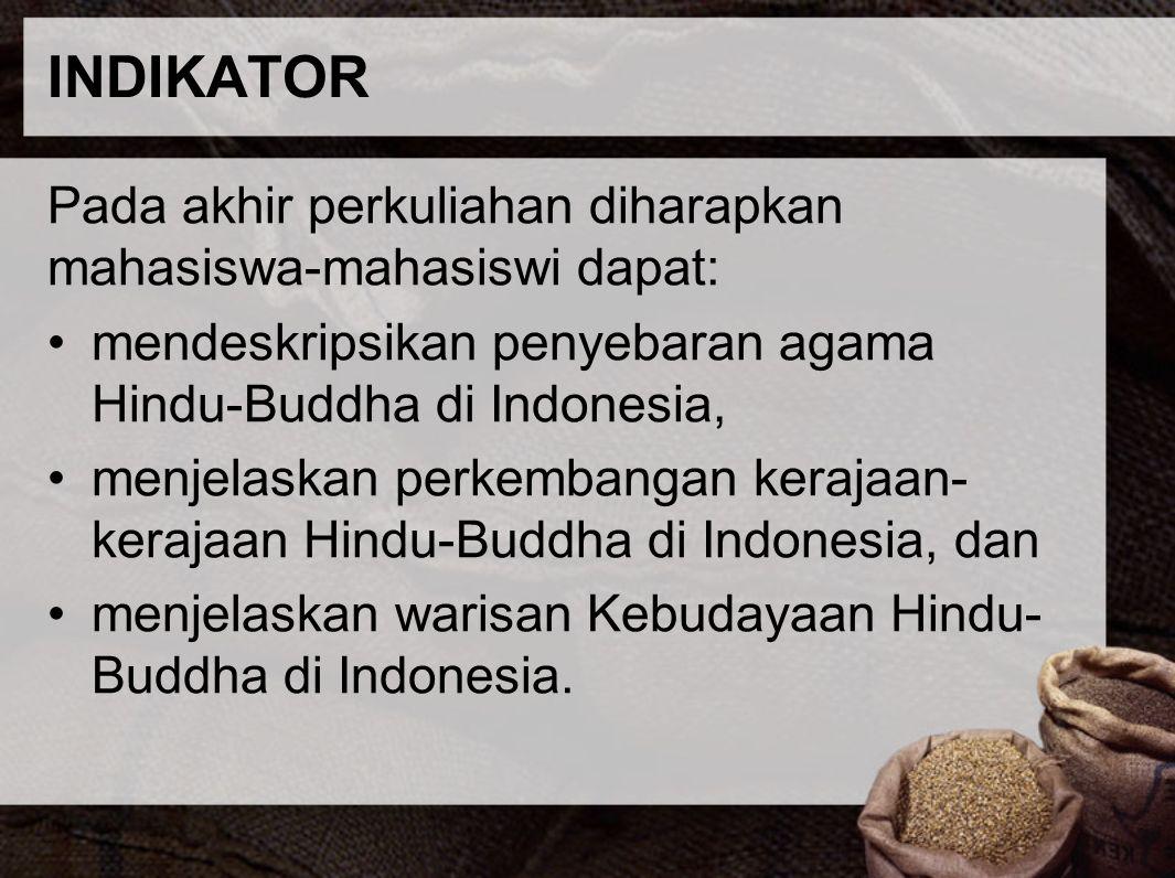 INDIKATOR Pada akhir perkuliahan diharapkan mahasiswa-mahasiswi dapat: mendeskripsikan penyebaran agama Hindu-Buddha di Indonesia, menjelaskan perkemb