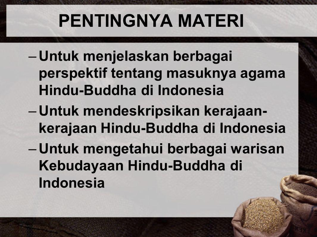 PENTINGNYA MATERI –Untuk menjelaskan berbagai perspektif tentang masuknya agama Hindu-Buddha di Indonesia –Untuk mendeskripsikan kerajaan- kerajaan Hi