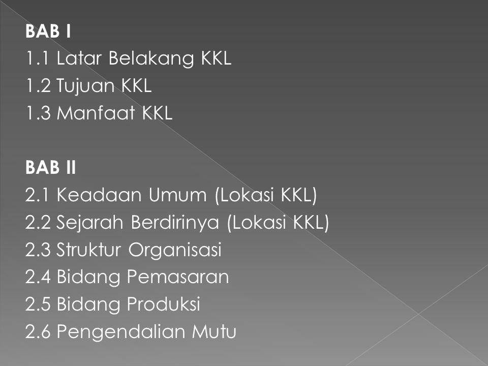 BAB I 1.1 Latar Belakang KKL 1.2 Tujuan KKL 1.3 Manfaat KKL BAB II 2.1 Keadaan Umum (Lokasi KKL) 2.2 Sejarah Berdirinya (Lokasi KKL) 2.3 Struktur Orga