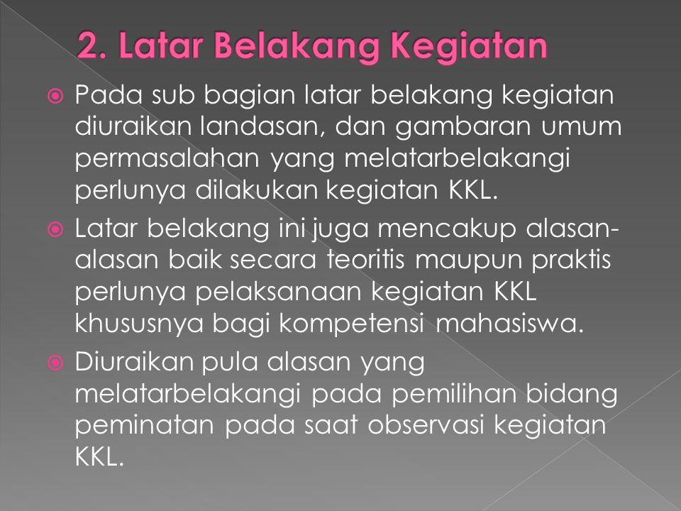  Pada sub bagian latar belakang kegiatan diuraikan landasan, dan gambaran umum permasalahan yang melatarbelakangi perlunya dilakukan kegiatan KKL. 