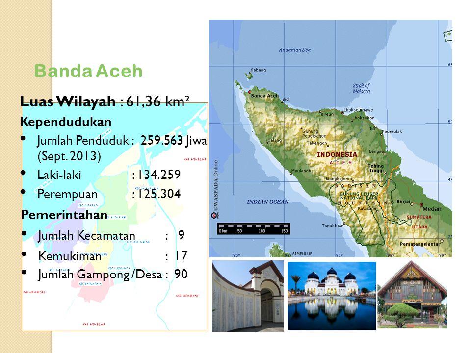 Banda Aceh Luas Wilayah : 61,36 km² Kependudukan Jumlah Penduduk : 259.563 Jiwa (Sept. 2013) Laki-laki : 134.259 Perempuan : 125.304 Pemerintahan Juml