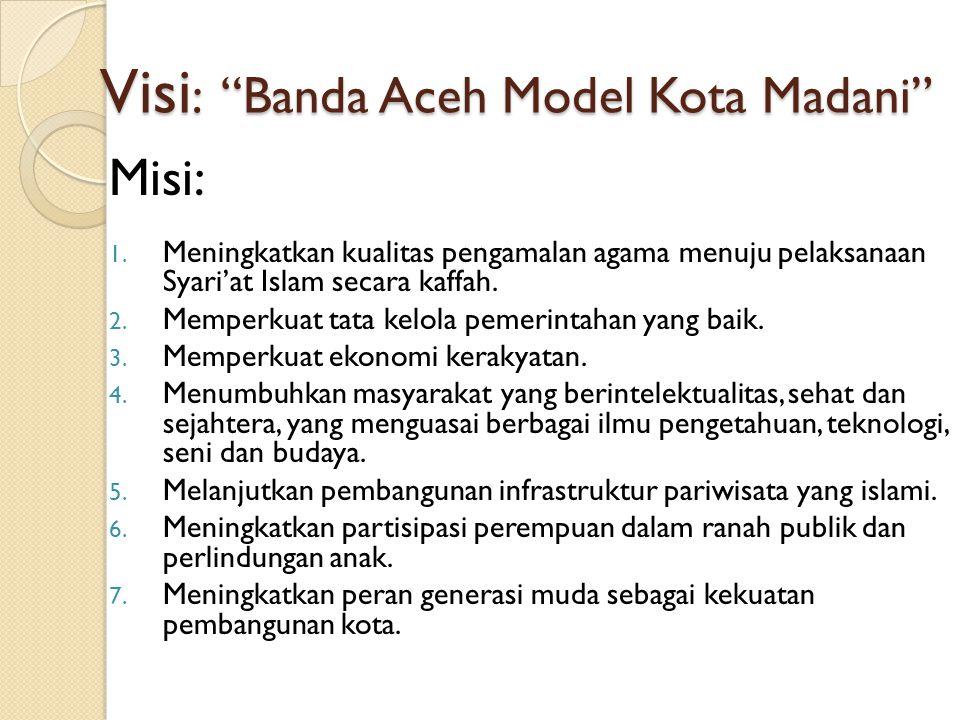 """Visi : """"Banda Aceh Model Kota Madani"""" Misi: 1. Meningkatkan kualitas pengamalan agama menuju pelaksanaan Syari'at Islam secara kaffah. 2. Memperkuat t"""