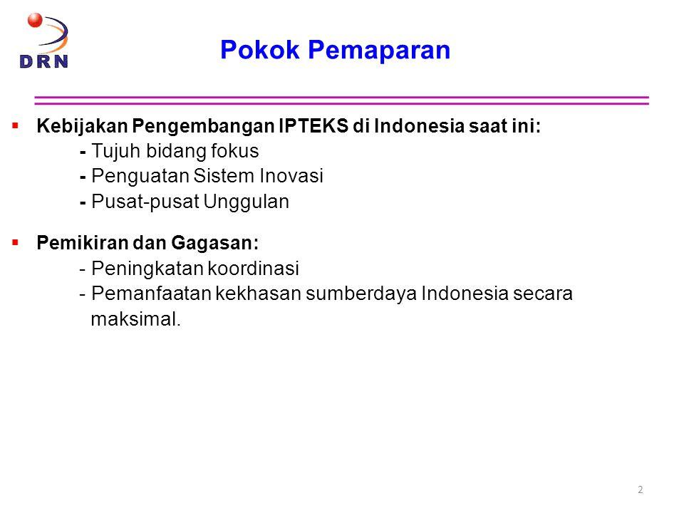Pokok Pemaparan  Kebijakan Pengembangan IPTEKS di Indonesia saat ini: - Tujuh bidang fokus - Penguatan Sistem Inovasi - Pusat-pusat Unggulan  Pemiki