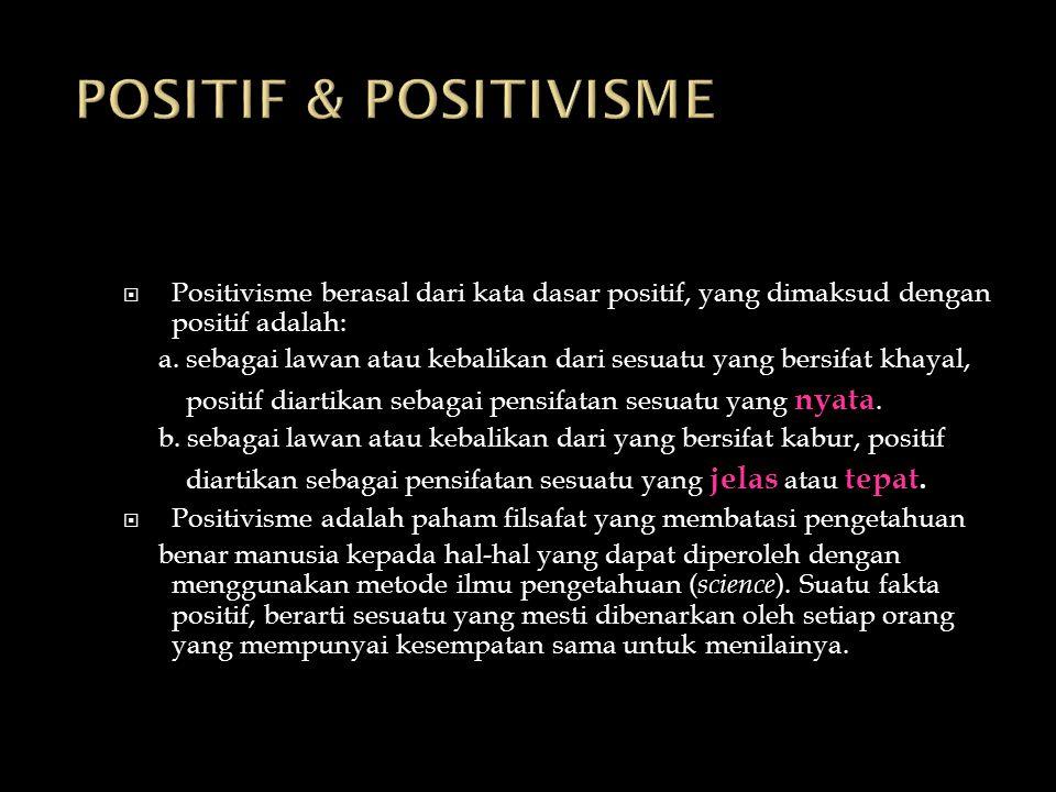  Positivisme berasal dari kata dasar positif, yang dimaksud dengan positif adalah: a. sebagai lawan atau kebalikan dari sesuatu yang bersifat khayal,
