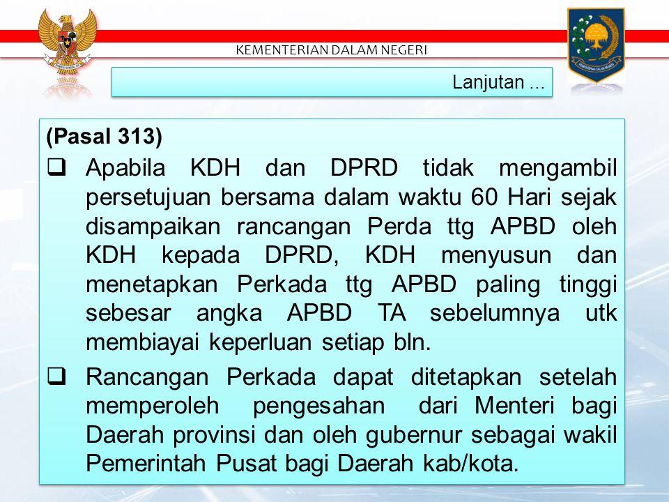 (Pasal 313)  Apabila KDH dan DPRD tidak mengambil persetujuan bersama dalam waktu 60 Hari sejak disampaikan rancangan Perda ttg APBD oleh KDH kepada DPRD, KDH menyusun dan menetapkan Perkada ttg APBD paling tinggi sebesar angka APBD TA sebelumnya utk membiayai keperluan setiap bln.