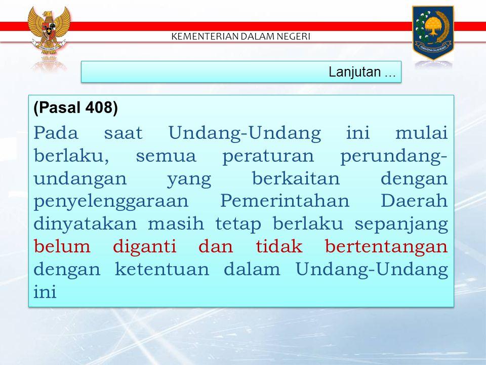 (Pasal 408) Pada saat Undang-Undang ini mulai berlaku, semua peraturan perundang- undangan yang berkaitan dengan penyelenggaraan Pemerintahan Daerah dinyatakan masih tetap berlaku sepanjang belum diganti dan tidak bertentangan dengan ketentuan dalam Undang-Undang ini (Pasal 408) Pada saat Undang-Undang ini mulai berlaku, semua peraturan perundang- undangan yang berkaitan dengan penyelenggaraan Pemerintahan Daerah dinyatakan masih tetap berlaku sepanjang belum diganti dan tidak bertentangan dengan ketentuan dalam Undang-Undang ini Lanjutan...