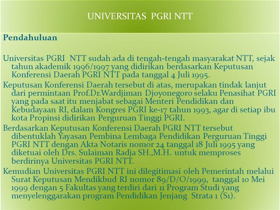 UNIVERSITAS PGRI NTT Pendahuluan Universitas PGRI NTT sudah ada di tengah-tengah masyarakat NTT, sejak tahun akademik 1996/1997 yang didirikan berdasarkan Keputusan Konferensi Daerah PGRI NTT pada tanggal 4 Juli 1995.