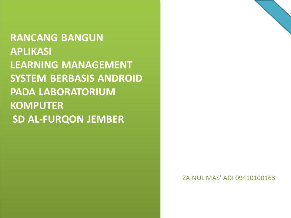 RANCANG BANGUN APLIKASI LEARNING MANAGEMENT SYSTEM BERBASIS ANDROID PADA LABORATORIUM KOMPUTER SD AL-FURQON JEMBER ZAINUL MAS' ADI 09410100163