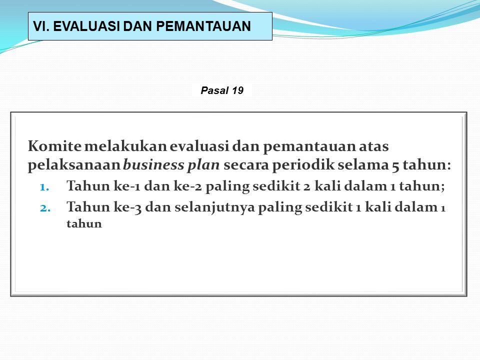 Komite melakukan evaluasi dan pemantauan atas pelaksanaan business plan secara periodik selama 5 tahun: 1.Tahun ke-1 dan ke-2 paling sedikit 2 kali dalam 1 tahun; 2.Tahun ke-3 dan selanjutnya paling sedikit 1 kali dalam 1 tahun VI.