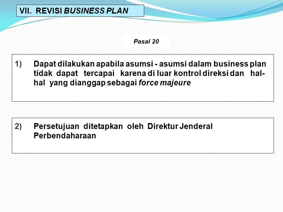 VII. REVISI BUSINESS PLAN 2)Persetujuan ditetapkan oleh Direktur Jenderal Perbendaharaan 1)Dapat dilakukan apabila asumsi - asumsi dalam business plan
