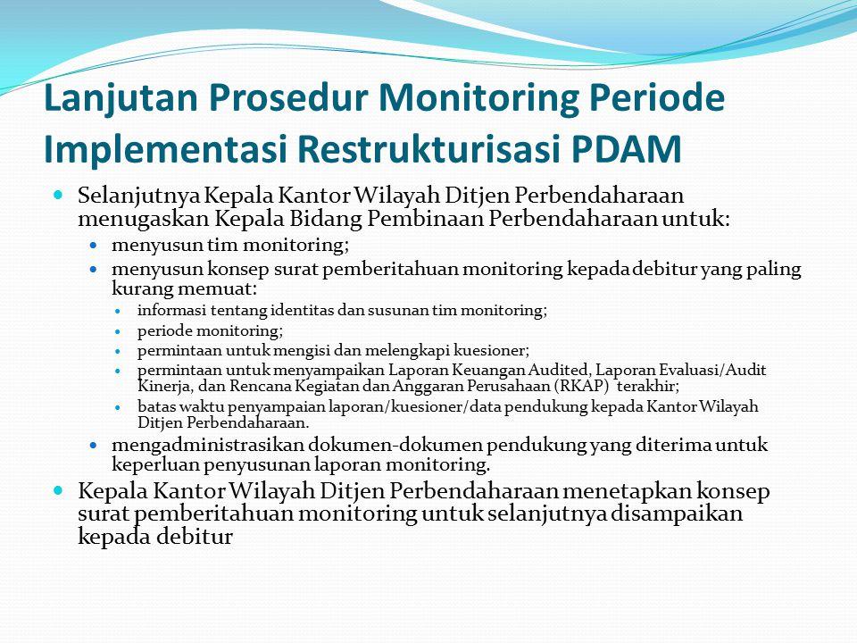 Lanjutan Prosedur Monitoring Periode Implementasi Restrukturisasi PDAM Selanjutnya Kepala Kantor Wilayah Ditjen Perbendaharaan menugaskan Kepala Bidang Pembinaan Perbendaharaan untuk: menyusun tim monitoring; menyusun konsep surat pemberitahuan monitoring kepada debitur yang paling kurang memuat: informasi tentang identitas dan susunan tim monitoring; periode monitoring; permintaan untuk mengisi dan melengkapi kuesioner; permintaan untuk menyampaikan Laporan Keuangan Audited, Laporan Evaluasi/Audit Kinerja, dan Rencana Kegiatan dan Anggaran Perusahaan (RKAP) terakhir; batas waktu penyampaian laporan/kuesioner/data pendukung kepada Kantor Wilayah Ditjen Perbendaharaan.