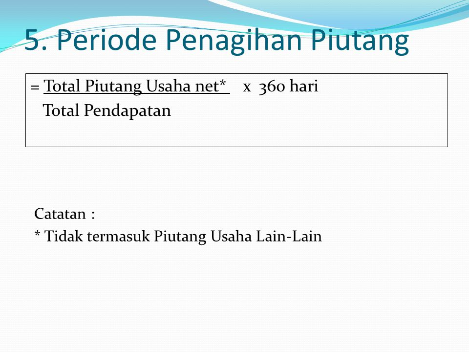 5. Periode Penagihan Piutang = Total Piutang Usaha net* x 360 hari Total Pendapatan Catatan : * Tidak termasuk Piutang Usaha Lain-Lain