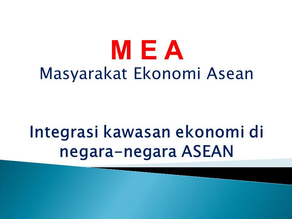 M E A Masyarakat Ekonomi Asean Integrasi kawasan ekonomi di negara-negara ASEAN