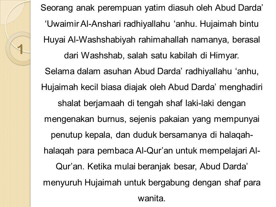 1 Seorang anak perempuan yatim diasuh oleh Abud Darda' 'Uwaimir Al-Anshari radhiyallahu 'anhu. Hujaimah bintu Huyai Al-Washshabiyah rahimahallah naman
