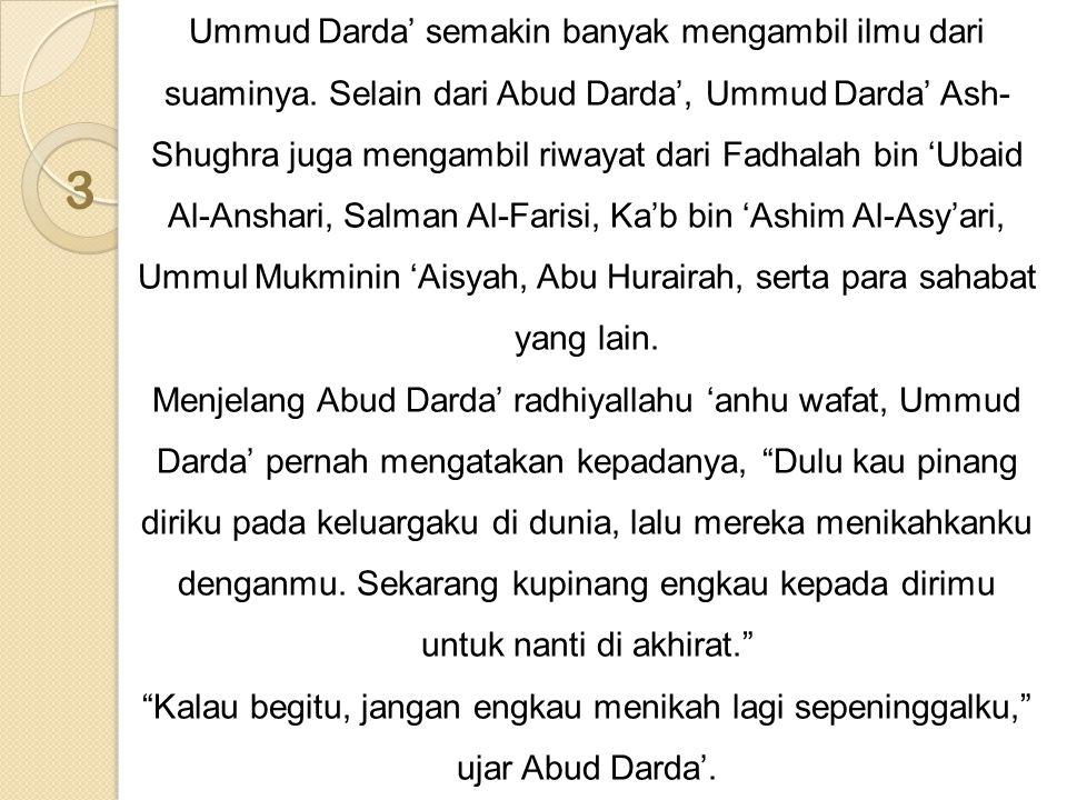 3 Ummud Darda' semakin banyak mengambil ilmu dari suaminya. Selain dari Abud Darda', Ummud Darda' Ash- Shughra juga mengambil riwayat dari Fadhalah bi