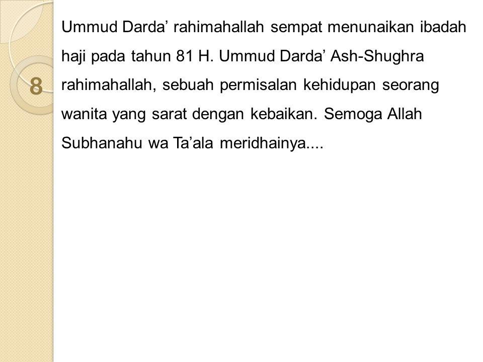 Ummud Darda' rahimahallah sempat menunaikan ibadah haji pada tahun 81 H. Ummud Darda' Ash-Shughra rahimahallah, sebuah permisalan kehidupan seorang wa