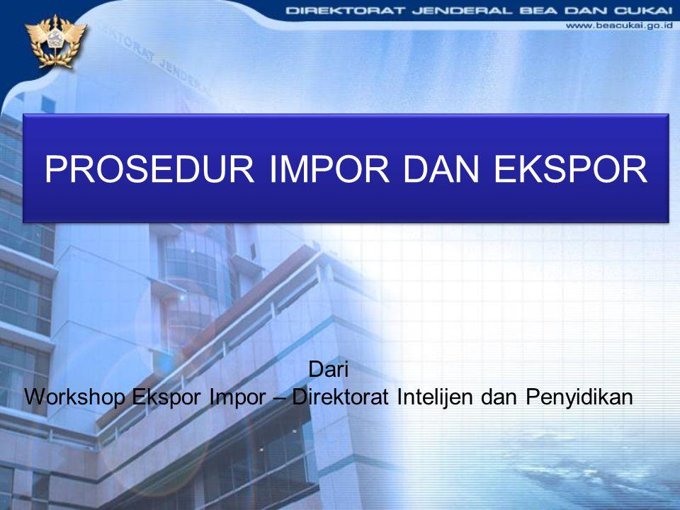 PROSEDUR IMPOR DAN EKSPOR Dari Workshop Ekspor Impor – Direktorat Intelijen dan Penyidikan