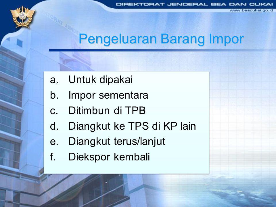 Pengeluaran Barang Impor a.Untuk dipakai b.Impor sementara c.Ditimbun di TPB d.Diangkut ke TPS di KP lain e.Diangkut terus/lanjut f.Diekspor kembali a