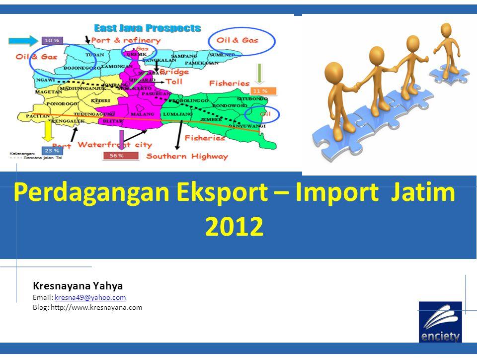 Perdagangan Eksport – Import Jatim 2012 Kresnayana Yahya Email: kresna49@yahoo.comkresna49@yahoo.com Blog: http://www.kresnayana.com
