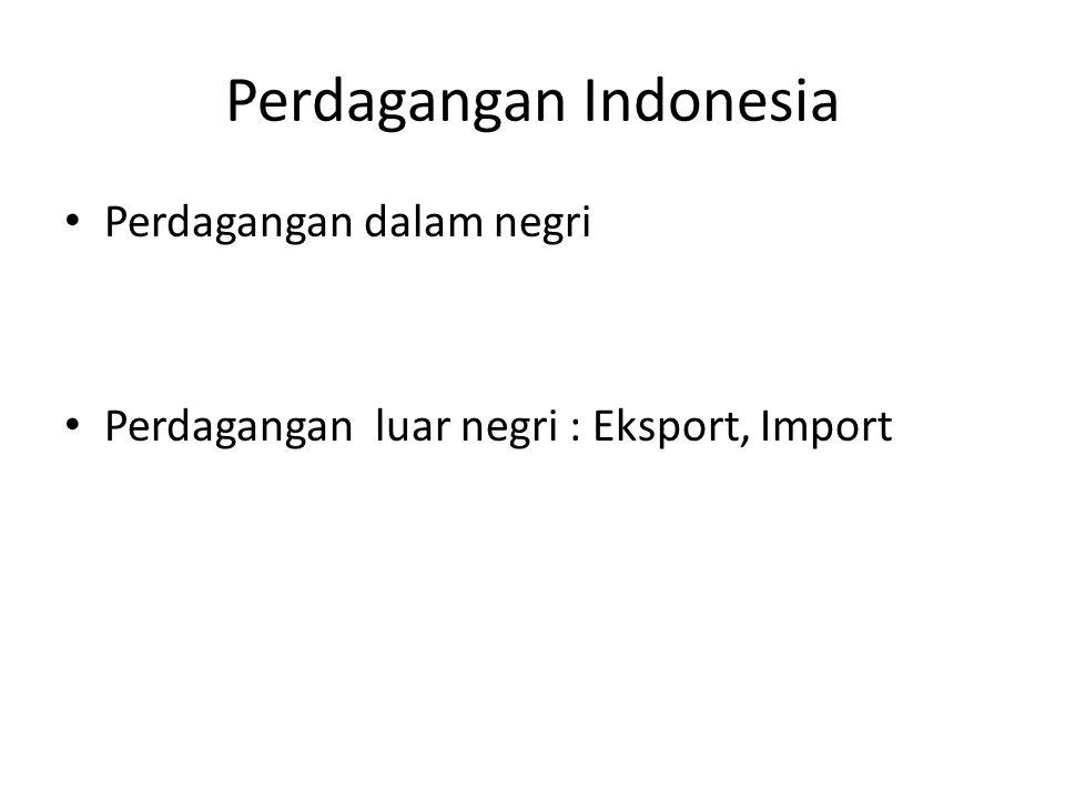 Perdagangan Indonesia Perdagangan dalam negri Perdagangan luar negri : Eksport, Import