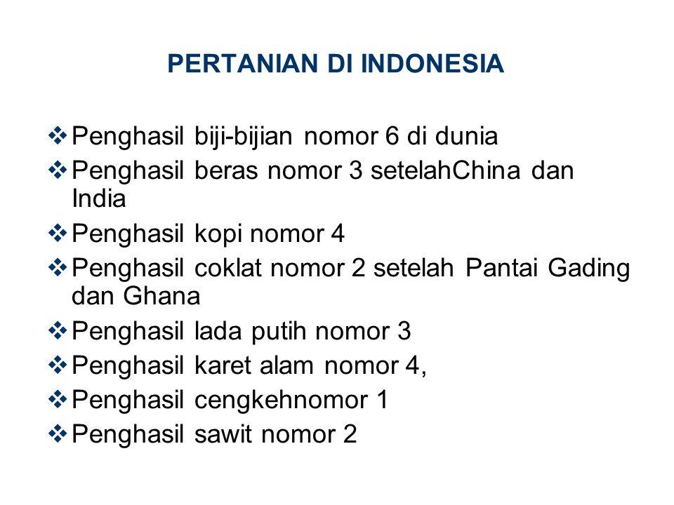 PERTANIAN DI INDONESIA  Penghasil biji-bijian nomor 6 di dunia  Penghasil beras nomor 3 setelahChina dan India  Penghasil kopi nomor 4  Penghasil