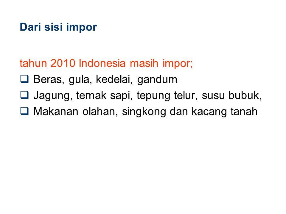 Dari sisi impor tahun 2010 Indonesia masih impor;  Beras, gula, kedelai, gandum  Jagung, ternak sapi, tepung telur, susu bubuk,  Makanan olahan, si