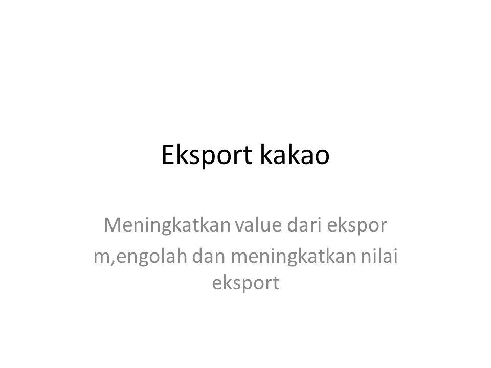 Eksport kakao Meningkatkan value dari ekspor m,engolah dan meningkatkan nilai eksport
