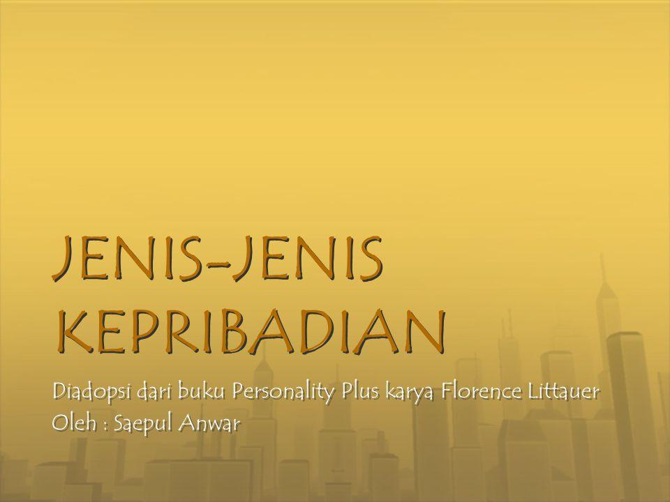 JENIS-JENIS KEPRIBADIAN JENIS-JENIS KEPRIBADIAN Diadopsi dari buku Personality Plus karya Florence Littauer Oleh : Saepul Anwar Diadopsi dari buku Per