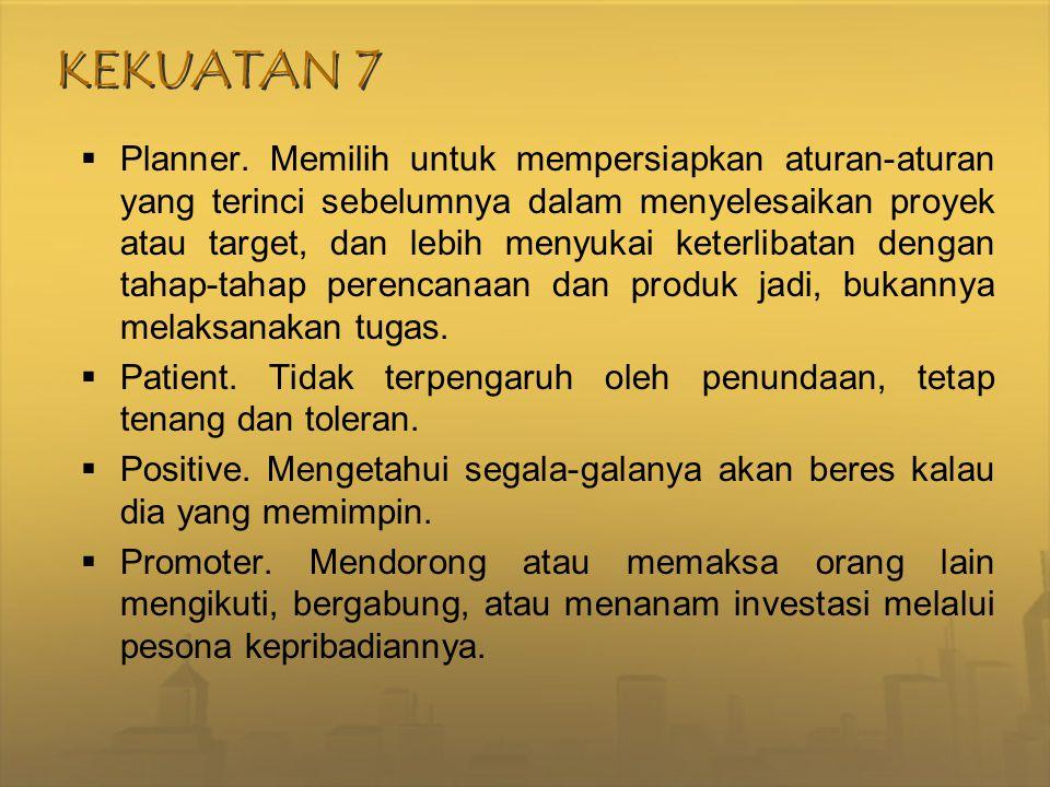 KEKUATAN 7  Planner. Memilih untuk mempersiapkan aturan-aturan yang terinci sebelumnya dalam menyelesaikan proyek atau target, dan lebih menyukai ket