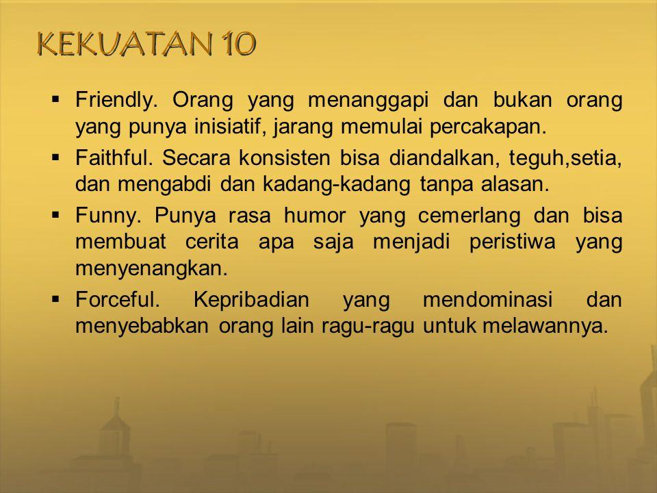 KEKUATAN 10  Friendly. Orang yang menanggapi dan bukan orang yang punya inisiatif, jarang memulai percakapan.  Faithful. Secara konsisten bisa diand
