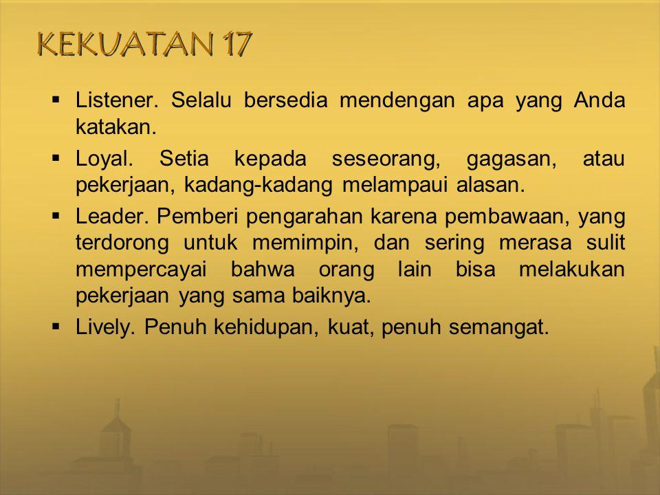 KEKUATAN 17  Listener. Selalu bersedia mendengan apa yang Anda katakan.  Loyal. Setia kepada seseorang, gagasan, atau pekerjaan, kadang-kadang melam