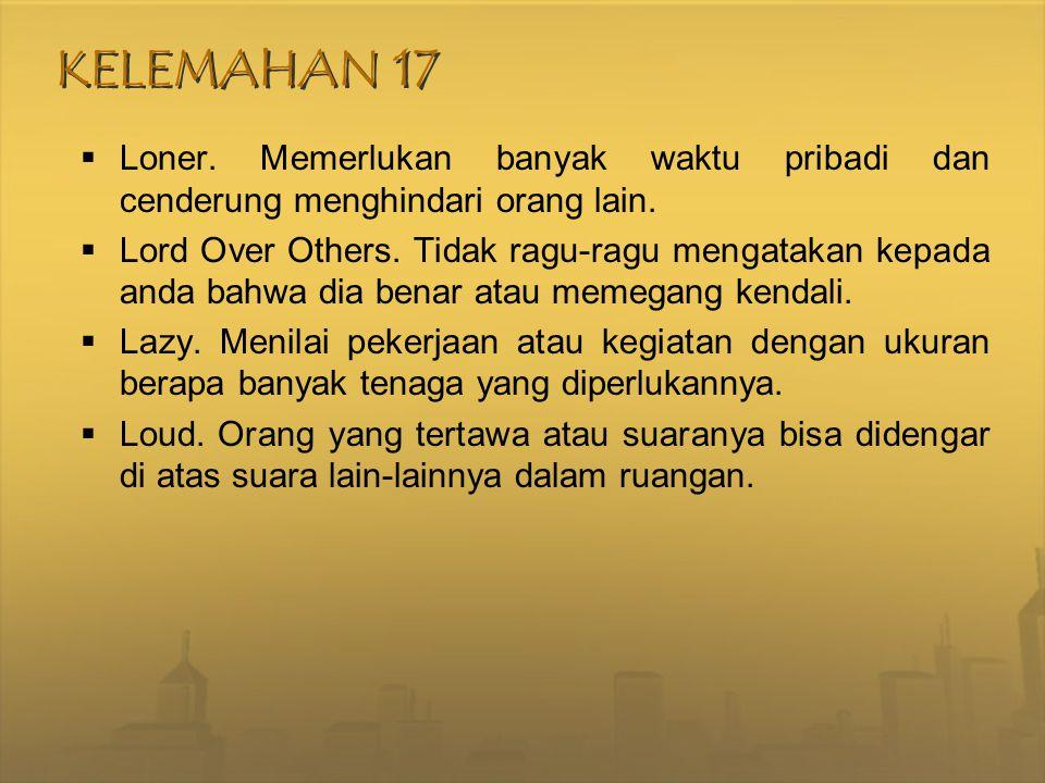 KELEMAHAN 17  Loner. Memerlukan banyak waktu pribadi dan cenderung menghindari orang lain.  Lord Over Others. Tidak ragu-ragu mengatakan kepada anda