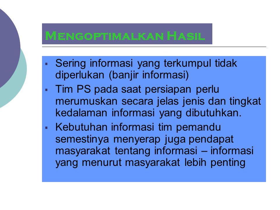 Mengoptimalkan Hasil  Sering informasi yang terkumpul tidak diperlukan (banjir informasi)  Tim PS pada saat persiapan perlu merumuskan secara jelas