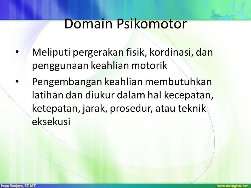 Domain Psikomotor Meliputi pergerakan fisik, kordinasi, dan penggunaan keahlian motorik Pengembangan keahlian membutuhkan latihan dan diukur dalam hal