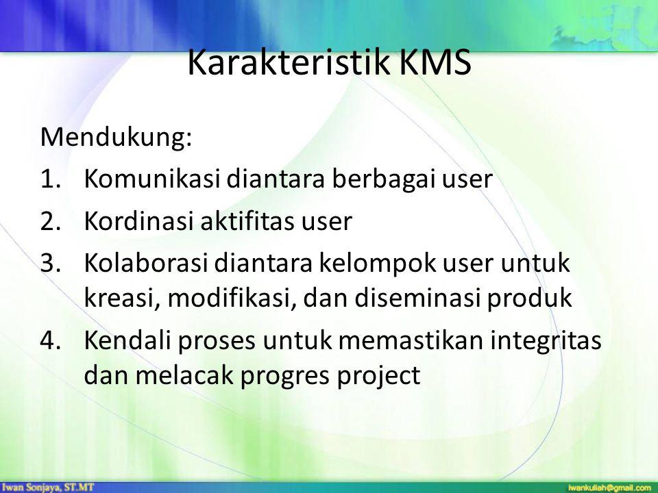 Karakteristik KMS Mendukung: 1.Komunikasi diantara berbagai user 2.Kordinasi aktifitas user 3.Kolaborasi diantara kelompok user untuk kreasi, modifika
