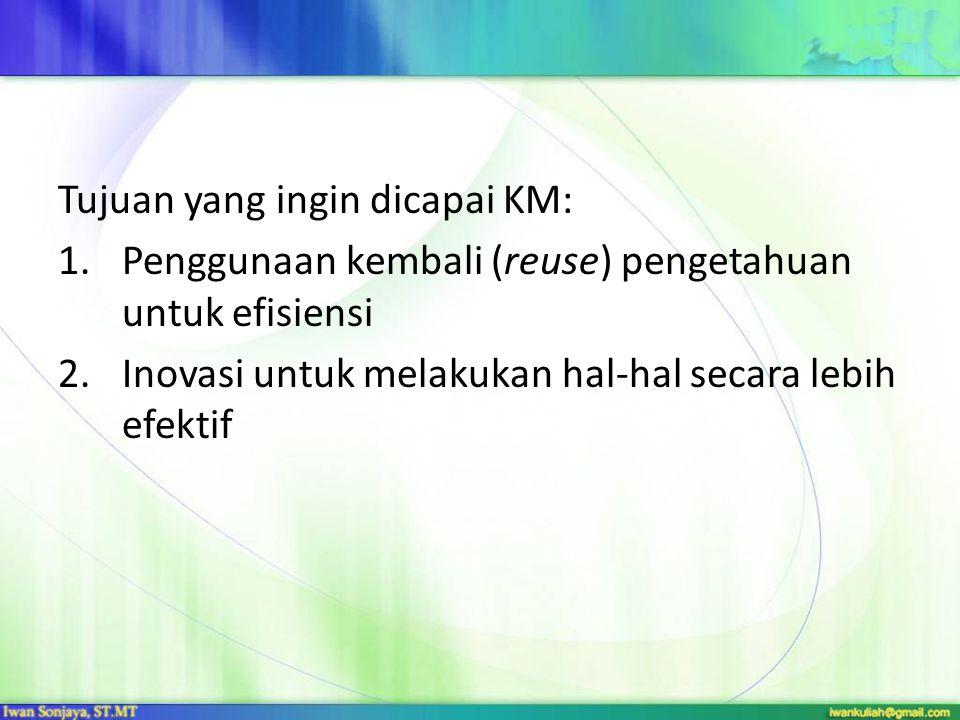 Tujuan yang ingin dicapai KM: 1.Penggunaan kembali (reuse) pengetahuan untuk efisiensi 2.Inovasi untuk melakukan hal-hal secara lebih efektif